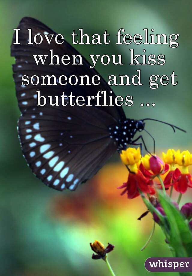 I love that feeling when you kiss someone and get butterflies ...