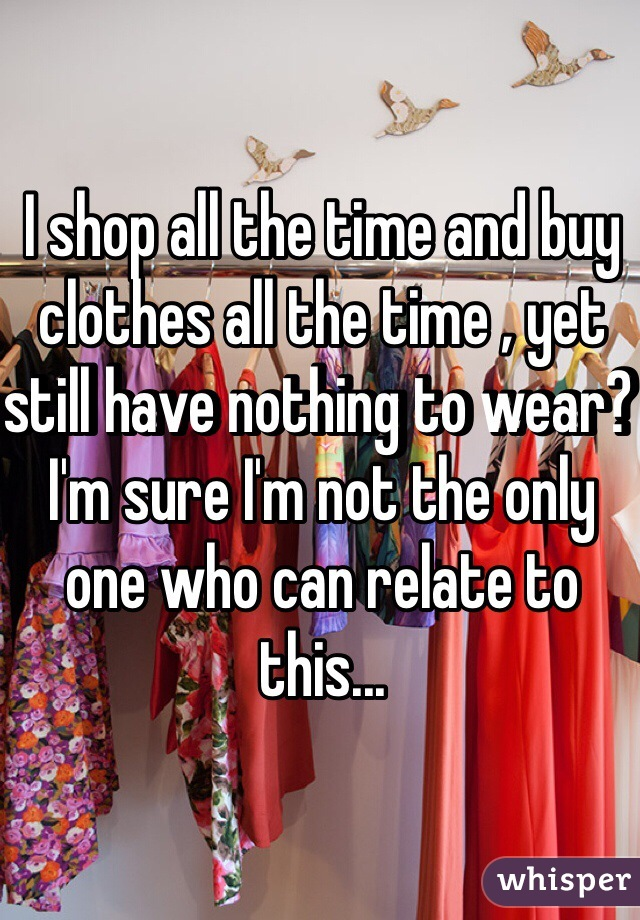 I shop all the time and buy clothes all the time , yet still have nothing to wear? I'm sure I'm not the only one who can relate to this...