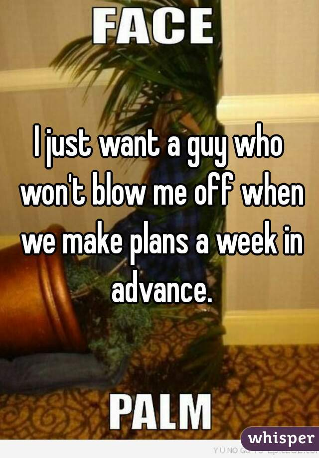 I just want a guy who won't blow me off when we make plans a week in advance.