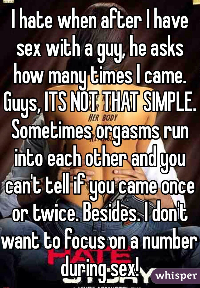 I hate when after I have sex with a guy, he asks how many times I came. Guys, ITS NOT THAT SIMPLE. Sometimes orgasms run into each other and you can't tell if you came once or twice. Besides. I don't want to focus on a number during sex!