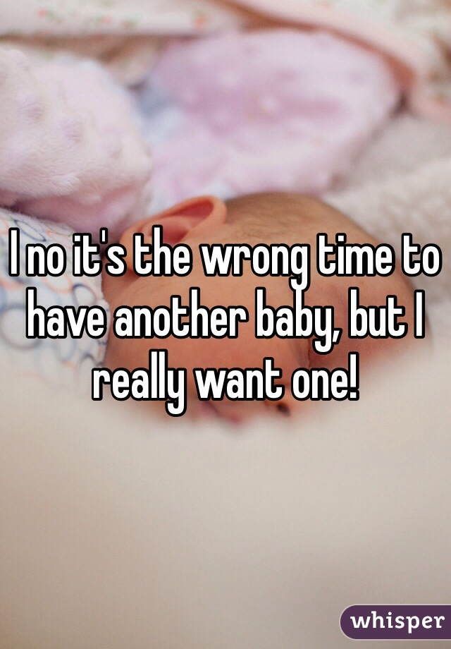 I no it's the wrong time to have another baby, but I really want one!