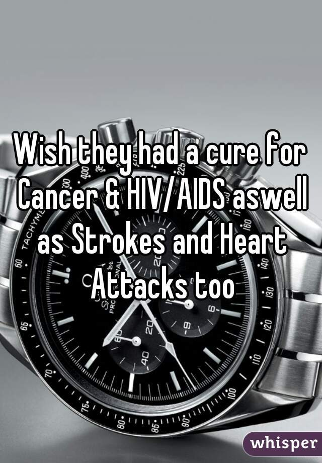 Wish they had a cure for Cancer & HIV/AIDS aswell as Strokes and Heart Attacks too