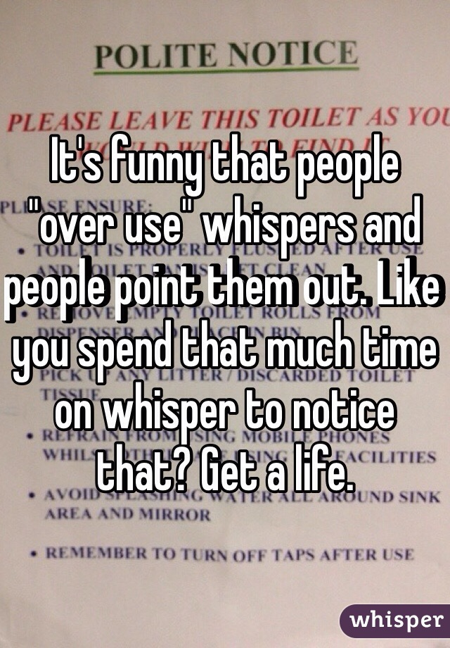 """It's funny that people """"over use"""" whispers and people point them out. Like you spend that much time on whisper to notice that? Get a life."""