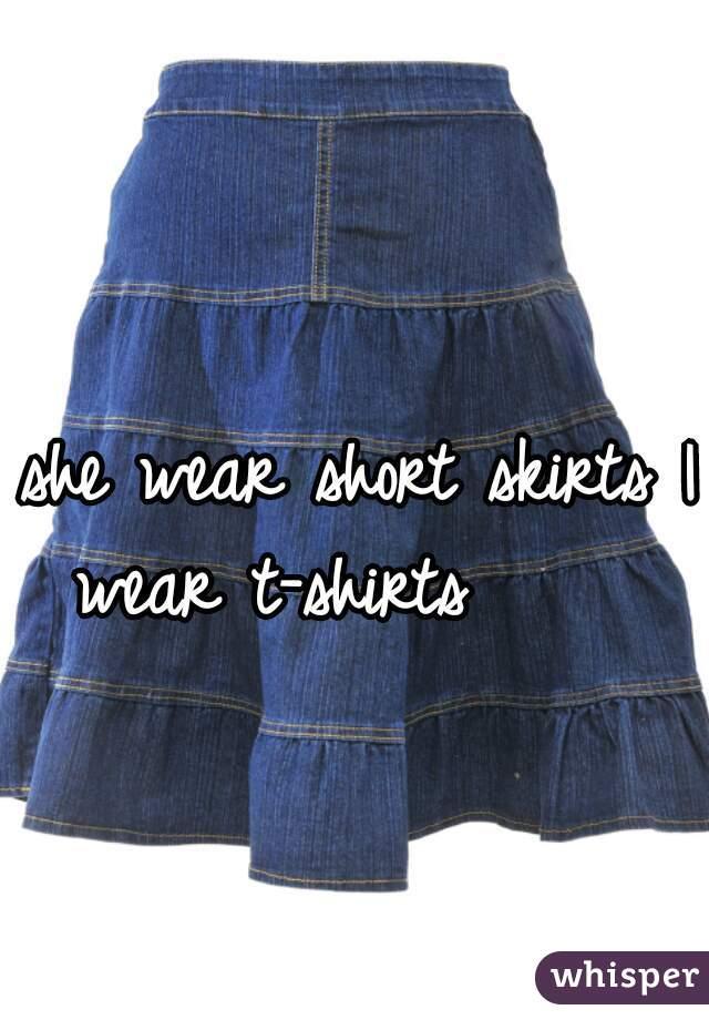 she wear short skirts I wear t-shirts