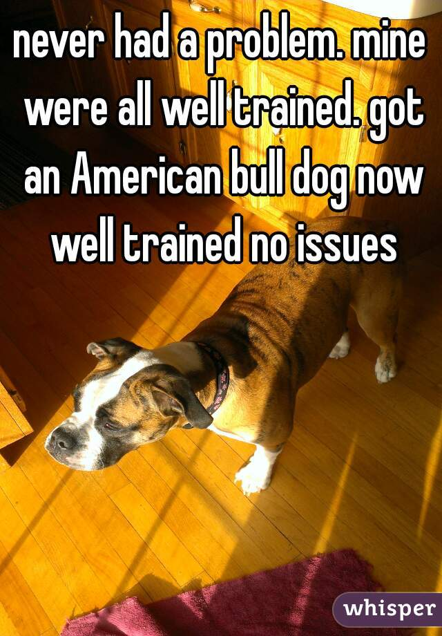never had a problem. mine were all well trained. got an American bull dog now well trained no issues
