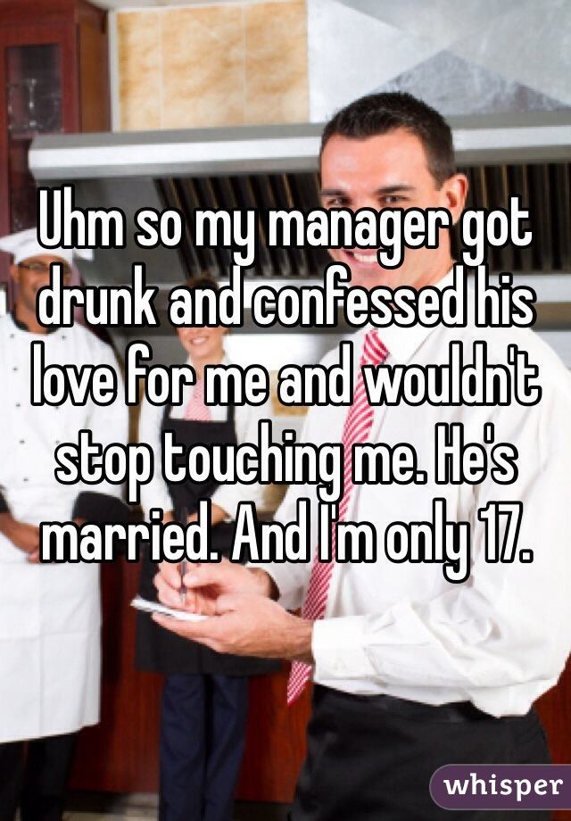 Uhm so my manager got drunk and confessed his love for me and wouldn't stop touching me. He's married. And I'm only 17.