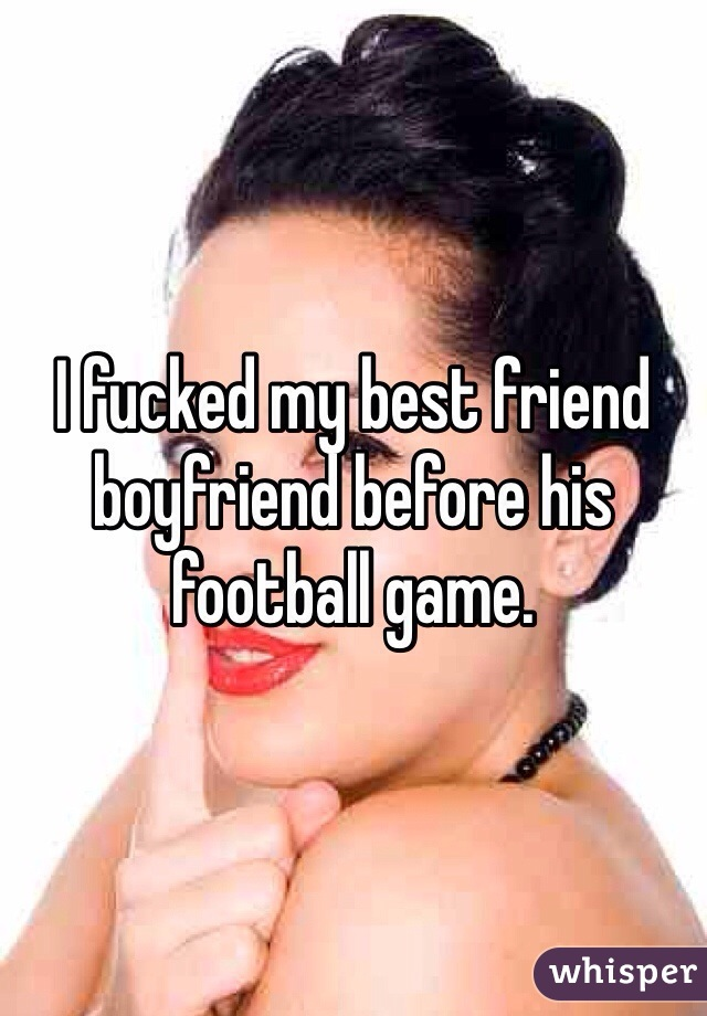 I fucked my best friend boyfriend before his football game.