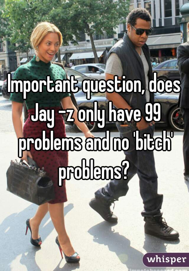 Important question, does Jay -z only have 99 problems and no 'bitch' problems?
