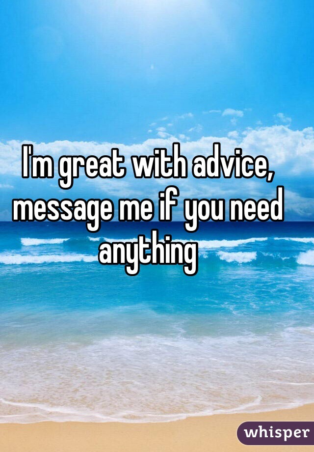 I'm great with advice, message me if you need anything