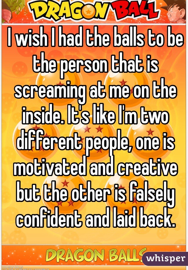 I wish I had the balls to be the person that is screaming at me on the inside. It's like I'm two different people, one is motivated and creative but the other is falsely confident and laid back.