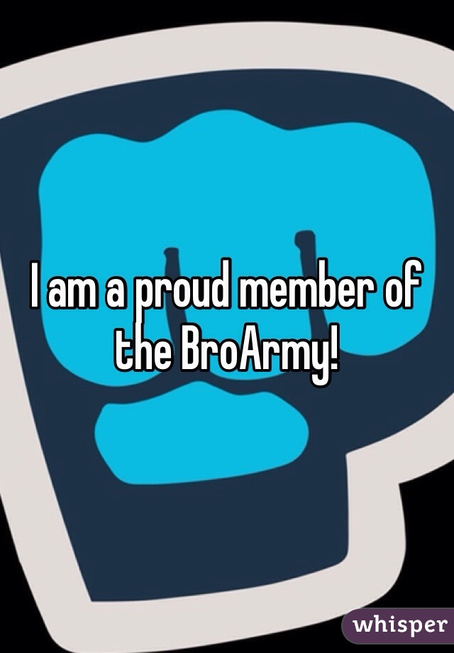 I am a proud member of the BroArmy!