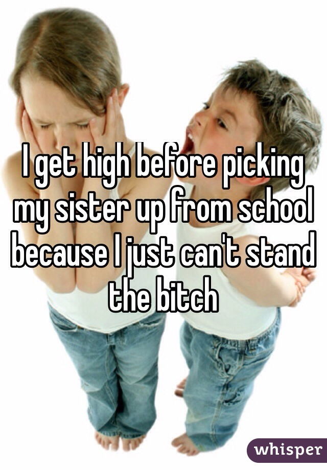 I get high before picking my sister up from school because I just can't stand the bitch