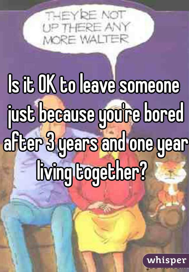 Is it OK to leave someone just because you're bored after 3 years and one year living together?