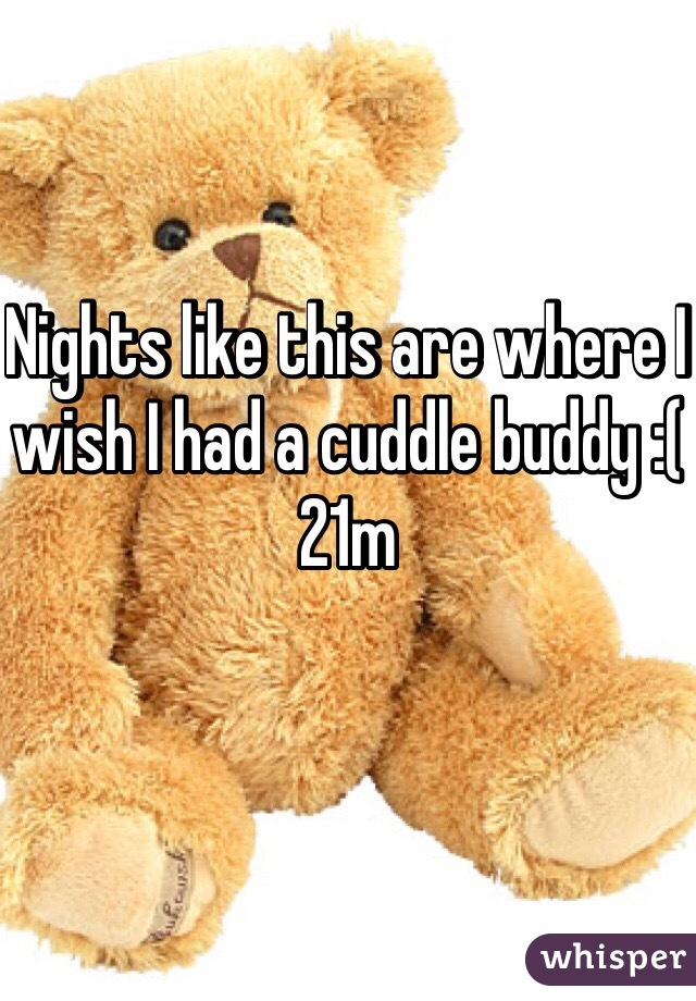 Nights like this are where I wish I had a cuddle buddy :(  21m