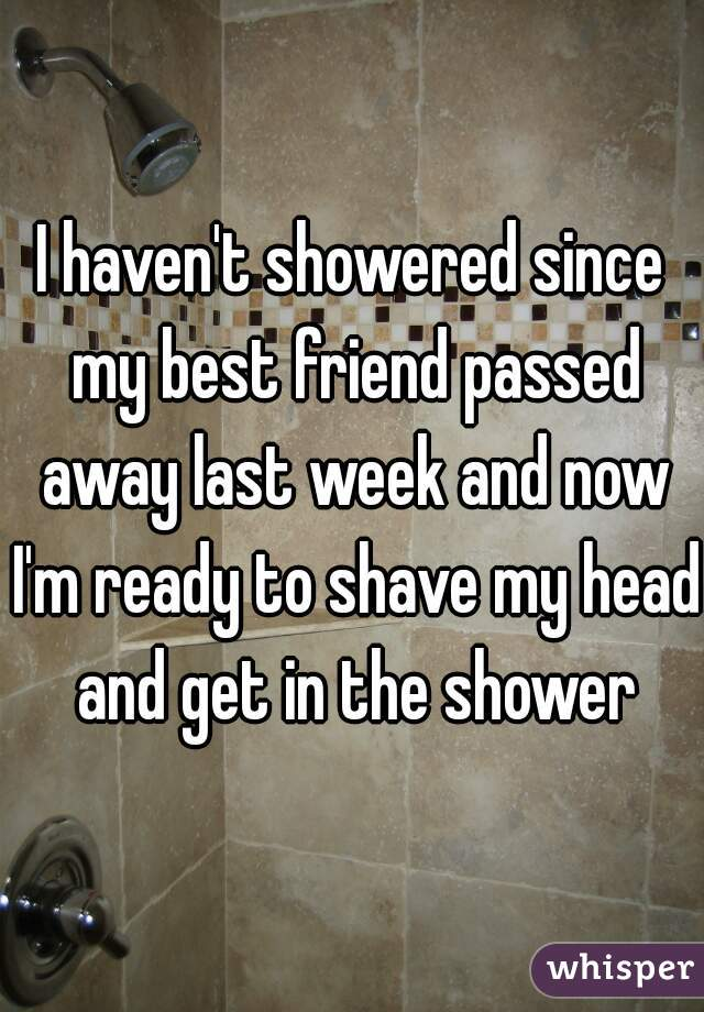 I haven't showered since my best friend passed away last week and now I'm ready to shave my head and get in the shower