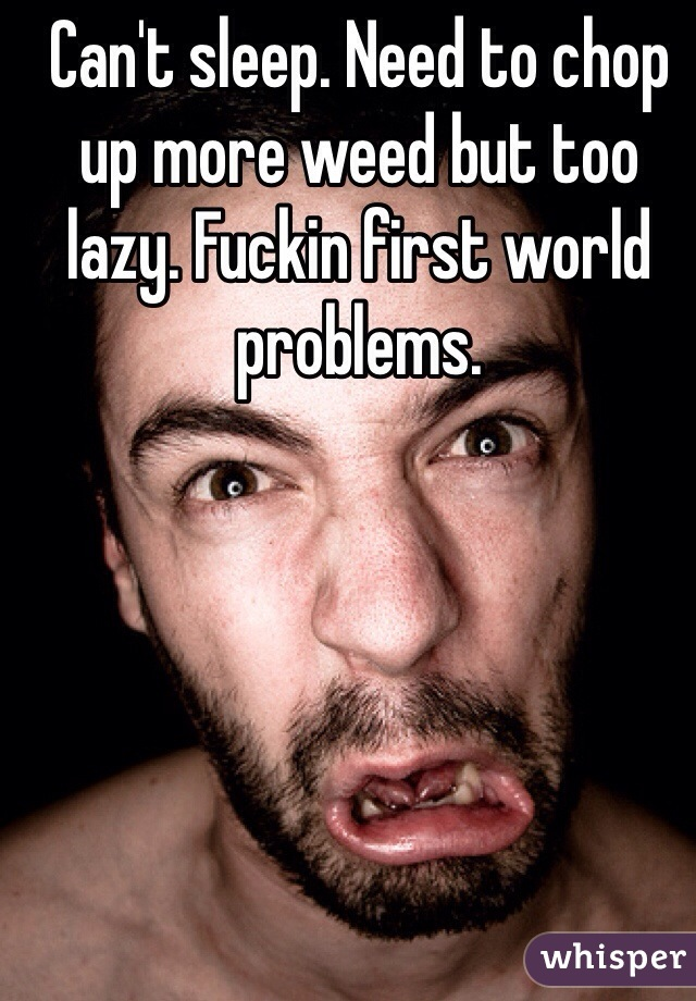 Can't sleep. Need to chop up more weed but too lazy. Fuckin first world problems.
