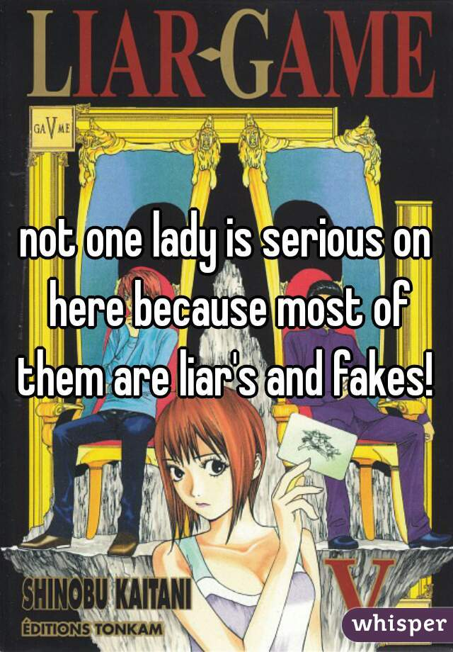 not one lady is serious on here because most of them are liar's and fakes!