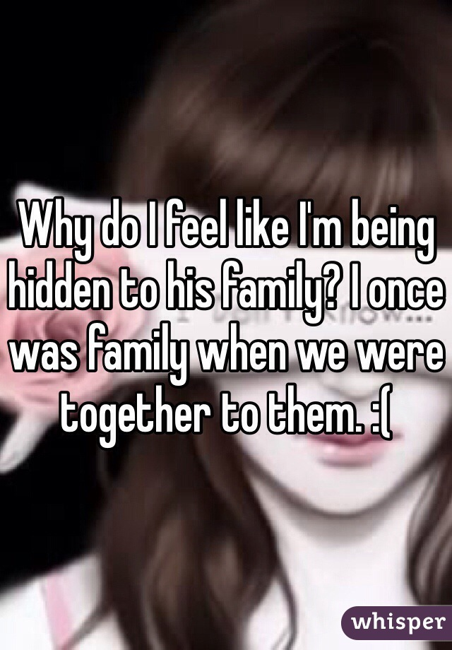 Why do I feel like I'm being hidden to his family? I once was family when we were together to them. :(