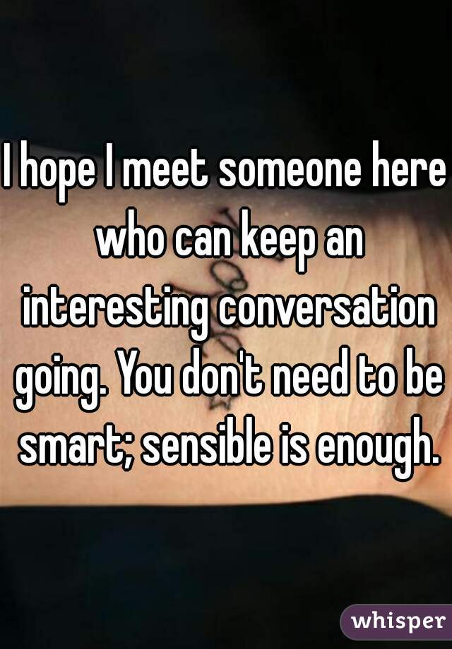 I hope I meet someone here who can keep an interesting conversation going. You don't need to be smart; sensible is enough.