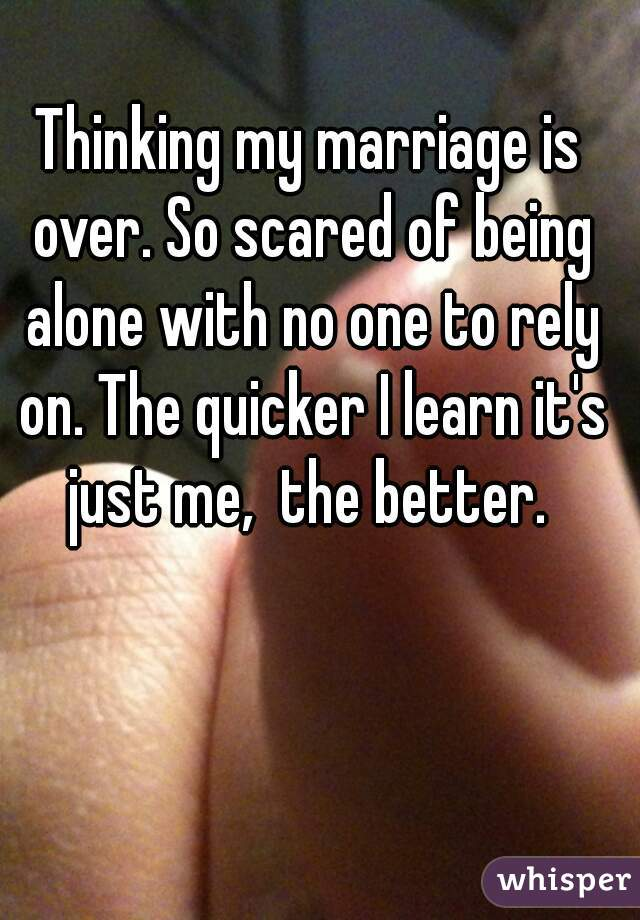 Thinking my marriage is over. So scared of being alone with no one to rely on. The quicker I learn it's just me,  the better.