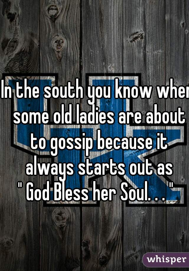 "In the south you know when some old ladies are about to gossip because it always starts out as "" God Bless her Soul. . . """