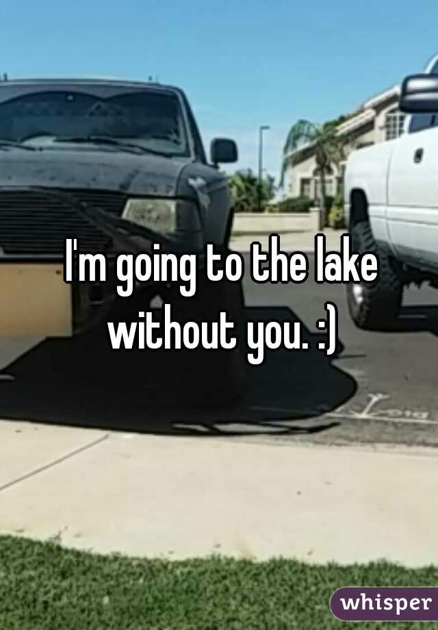 I'm going to the lake without you. :)