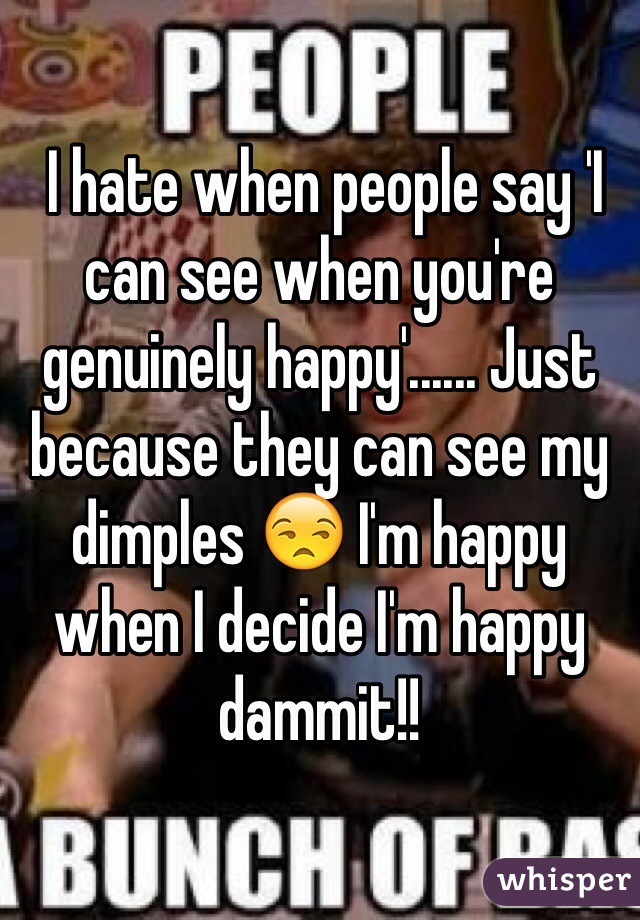 I hate when people say 'I can see when you're genuinely happy'...... Just because they can see my dimples 😒 I'm happy when I decide I'm happy dammit!!
