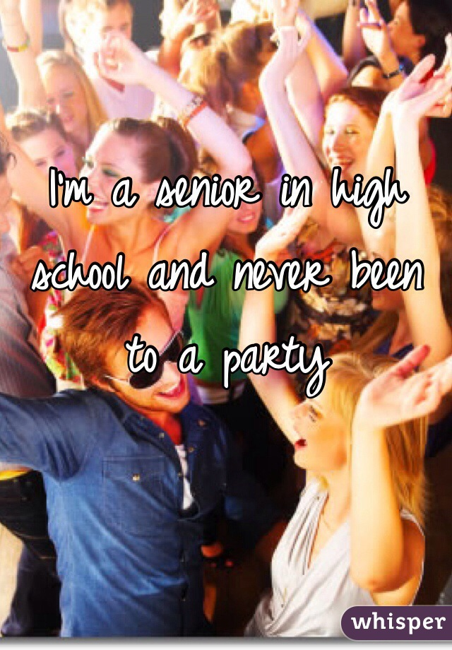 I'm a senior in high school and never been to a party