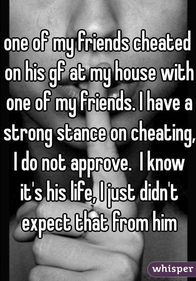 one of my friends cheated on his gf at my house with one of my friends. I have a strong stance on cheating, I do not approve.  I know it's his life, I just didn't expect that from him