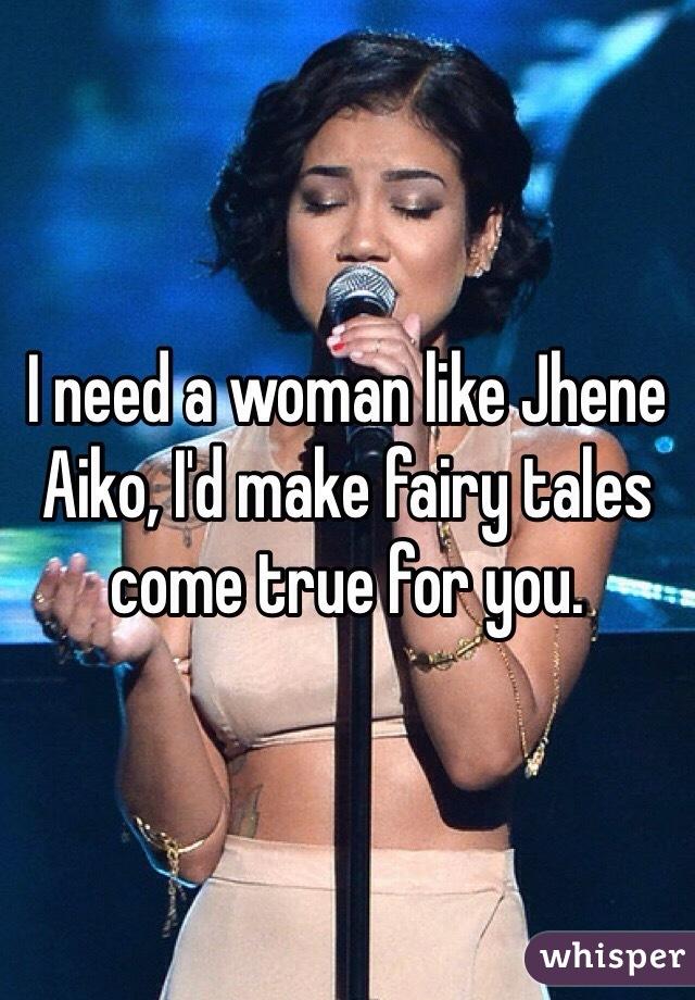 I need a woman like Jhene Aiko, I'd make fairy tales come true for you.
