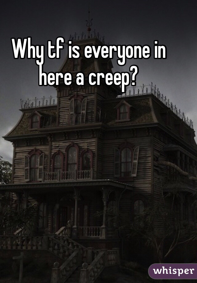 Why tf is everyone in here a creep?