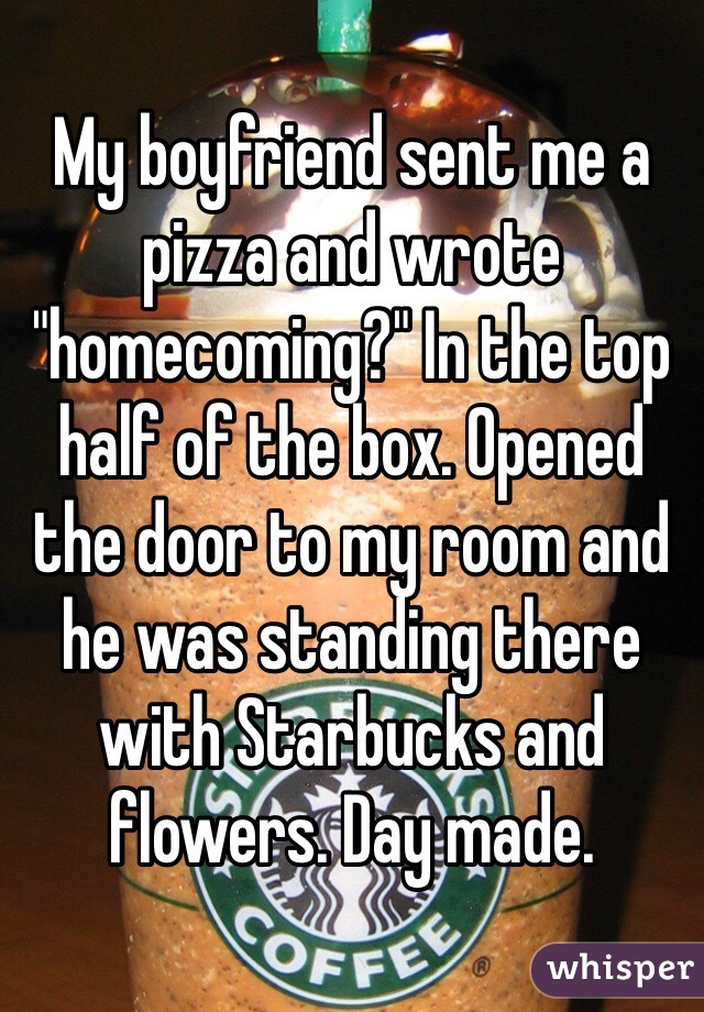 """My boyfriend sent me a pizza and wrote """"homecoming?"""" In the top half of the box. Opened the door to my room and he was standing there with Starbucks and flowers. Day made."""