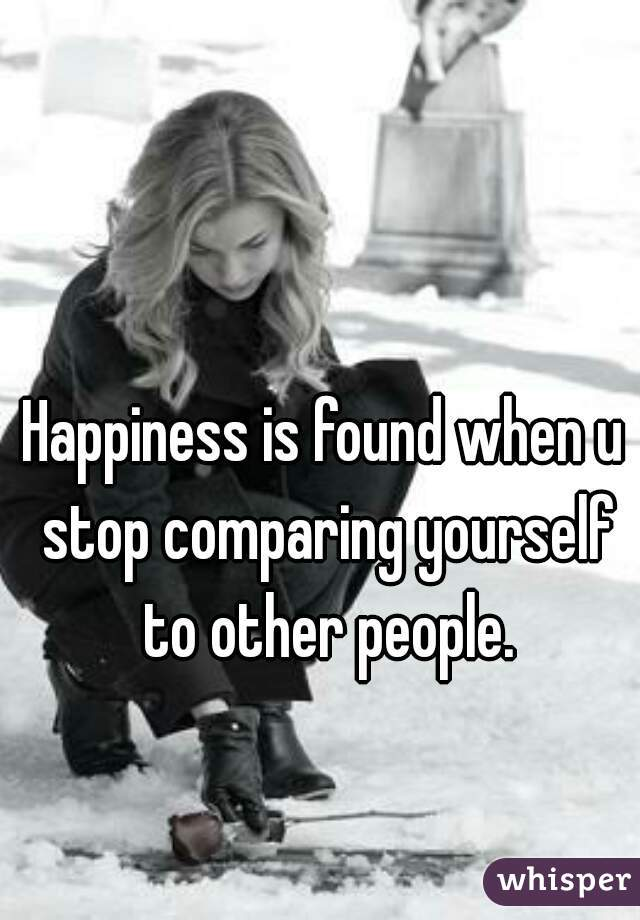 Happiness is found when u stop comparing yourself to other people.
