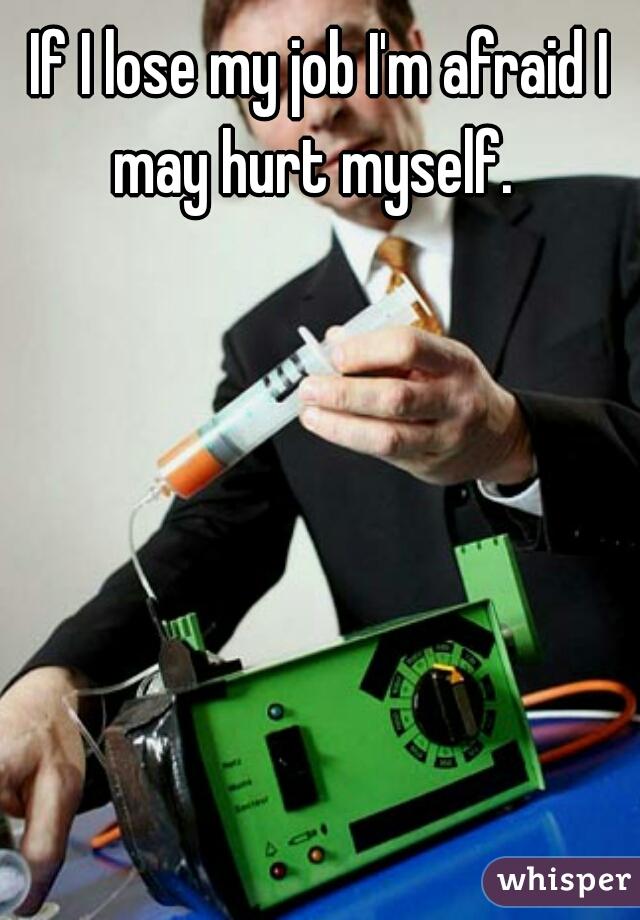 If I lose my job I'm afraid I may hurt myself.