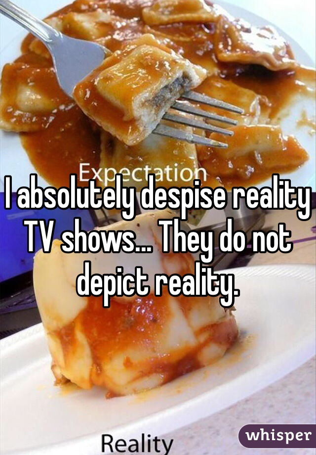 I absolutely despise reality TV shows... They do not depict reality.