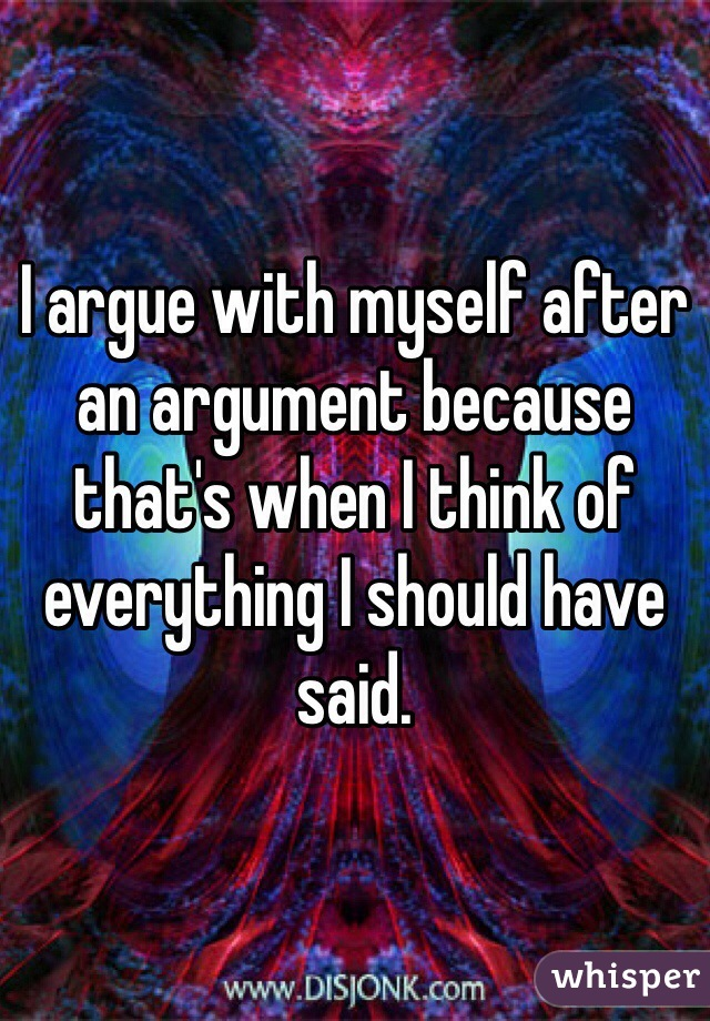 I argue with myself after an argument because that's when I think of everything I should have said.