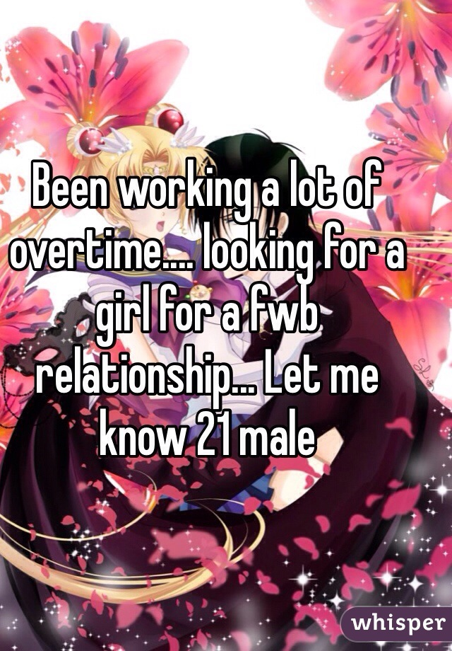 Been working a lot of overtime.... looking for a girl for a fwb relationship... Let me know 21 male