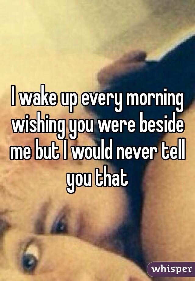 I wake up every morning wishing you were beside me but I would never tell you that