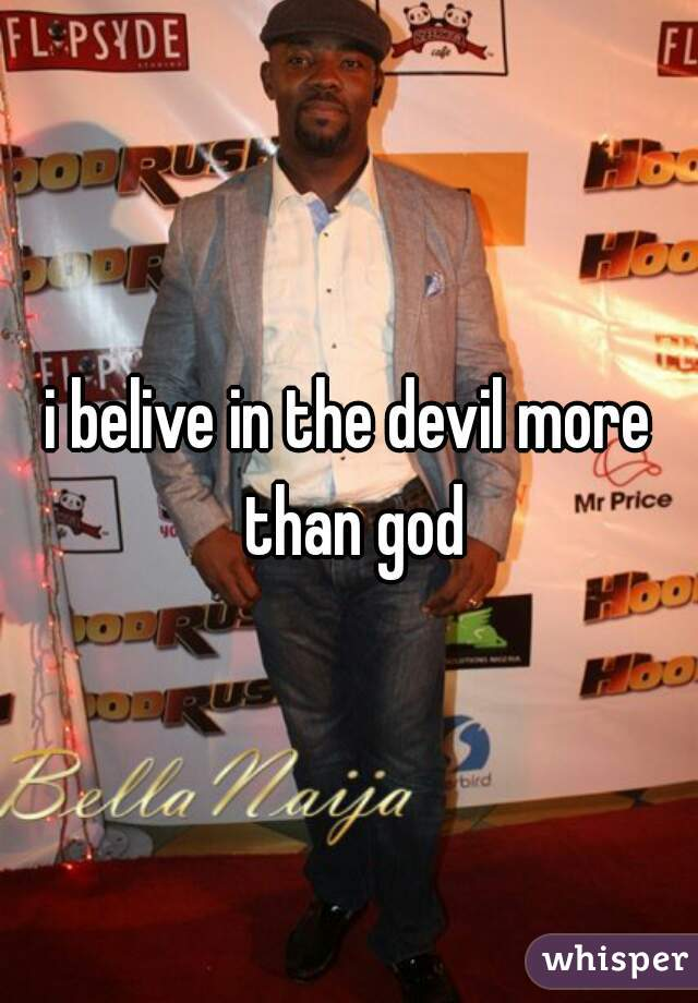 i belive in the devil more than god