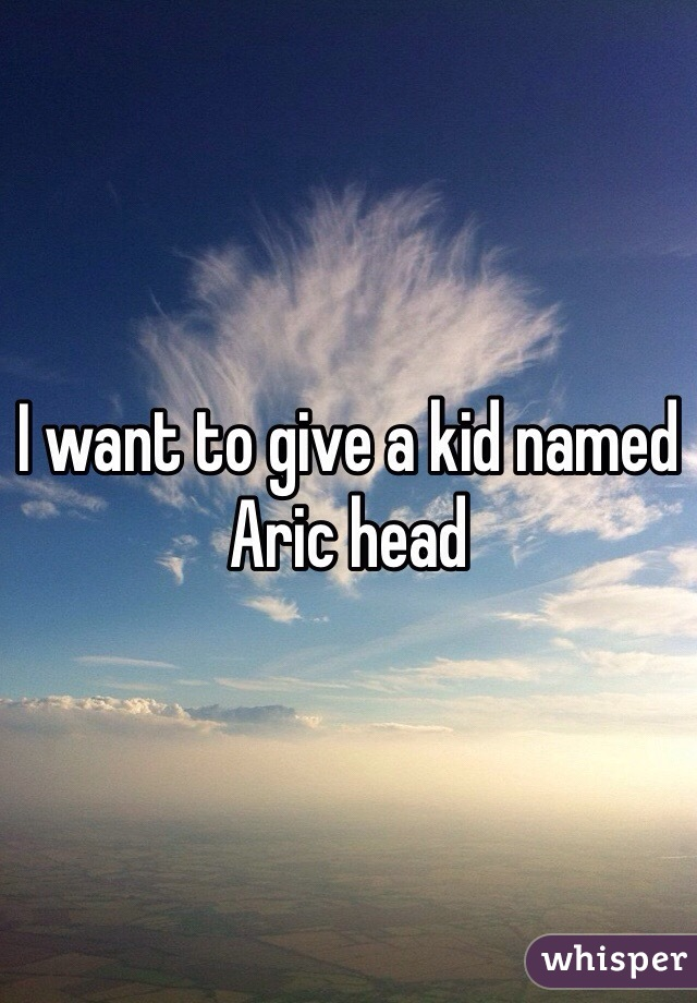 I want to give a kid named Aric head