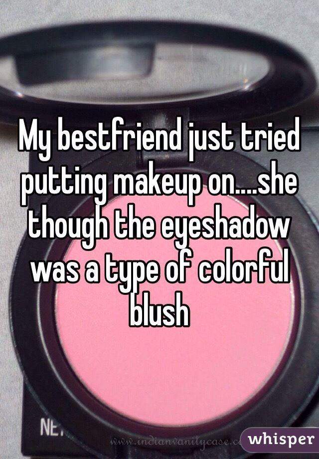 My bestfriend just tried putting makeup on....she though the eyeshadow was a type of colorful blush