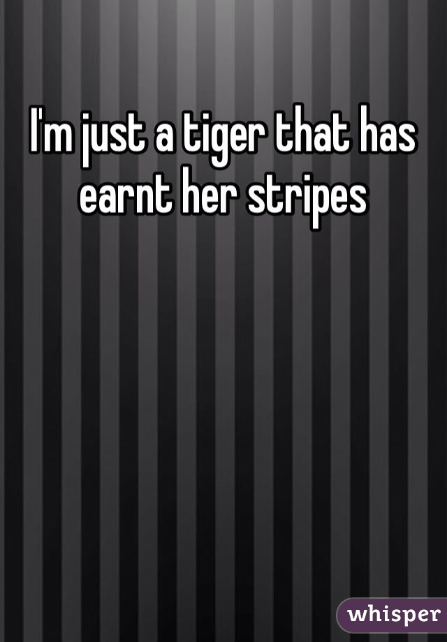 I'm just a tiger that has earnt her stripes