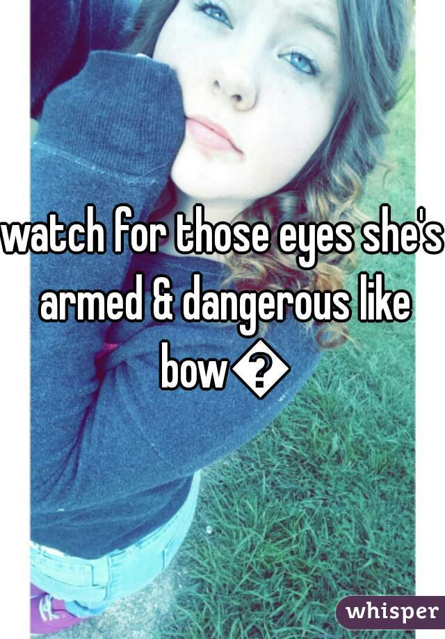 watch for those eyes she's armed & dangerous like bow🔫