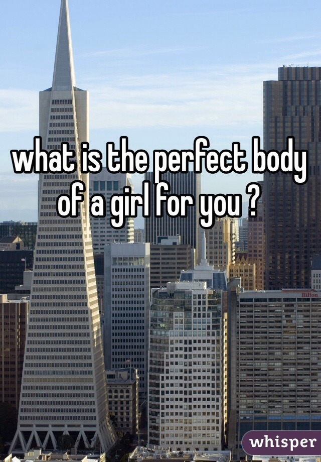 what is the perfect body of a girl for you ?