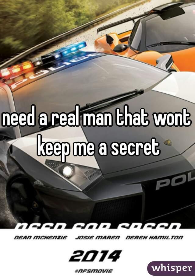 need a real man that wont keep me a secret