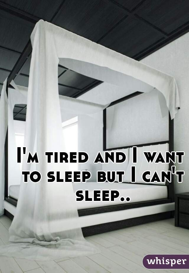 I'm tired and I want to sleep but I can't sleep..