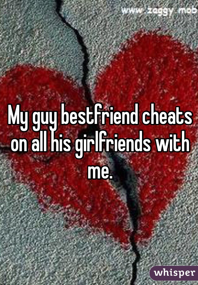 My guy bestfriend cheats on all his girlfriends with me.
