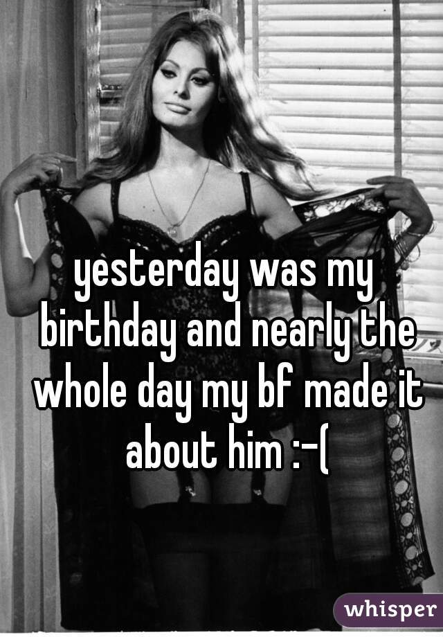 yesterday was my birthday and nearly the whole day my bf made it about him :-(
