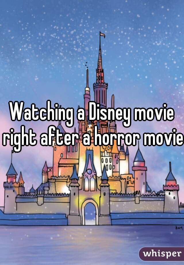Watching a Disney movie right after a horror movie