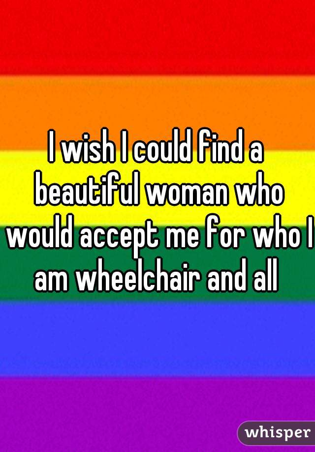I wish I could find a beautiful woman who would accept me for who I am wheelchair and all